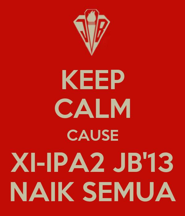 KEEP CALM CAUSE XI-IPA2 JB'13 NAIK SEMUA