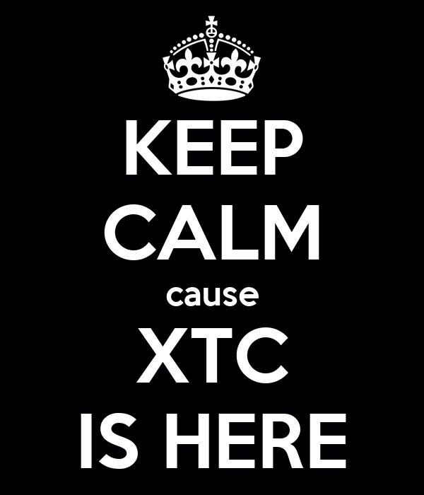 KEEP CALM cause XTC IS HERE
