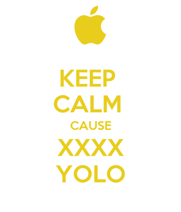 KEEP  CALM  CAUSE XXXX YOLO