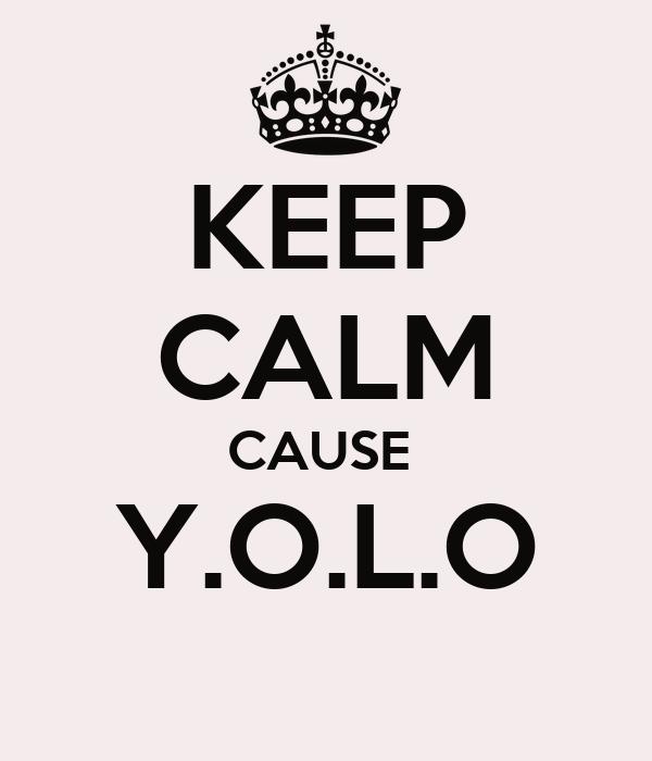 KEEP CALM CAUSE  Y.O.L.O