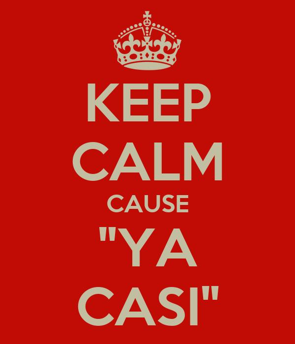 "KEEP CALM CAUSE ""YA CASI"""
