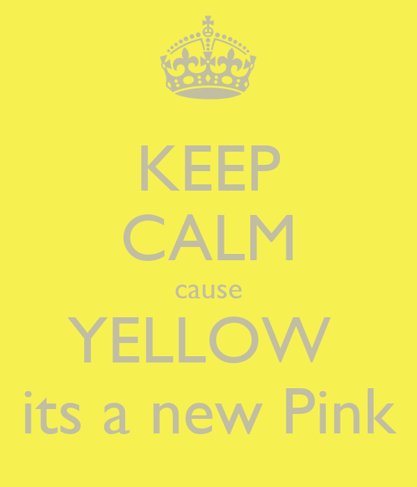 KEEP CALM cause YELLOW  its a new Pink