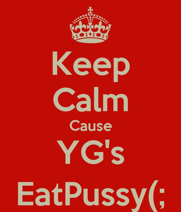 Keep Calm Cause YG's EatPussy(;