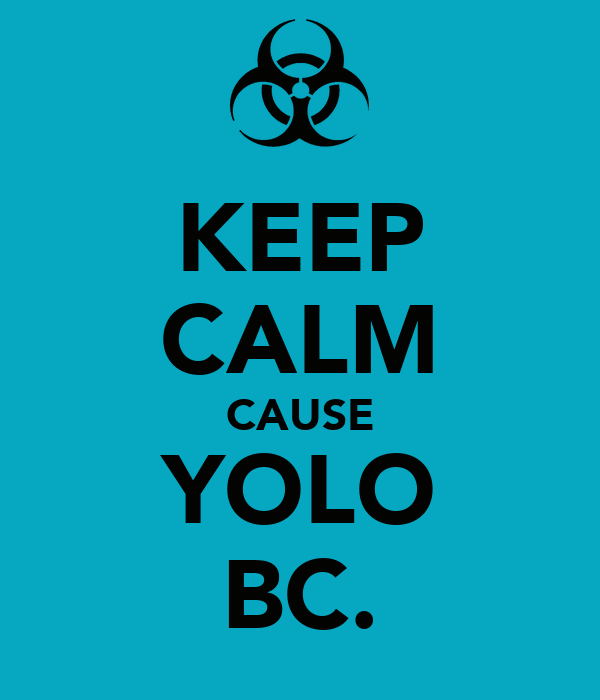 KEEP CALM CAUSE YOLO BC.