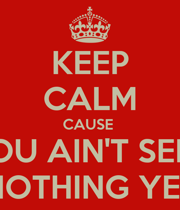 KEEP CALM CAUSE  YOU AIN'T SEEN NOTHING YET