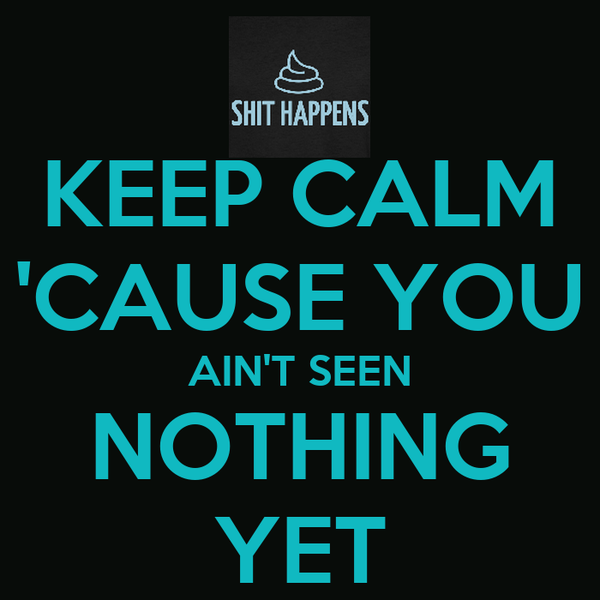 KEEP CALM 'CAUSE YOU AIN'T SEEN NOTHING YET