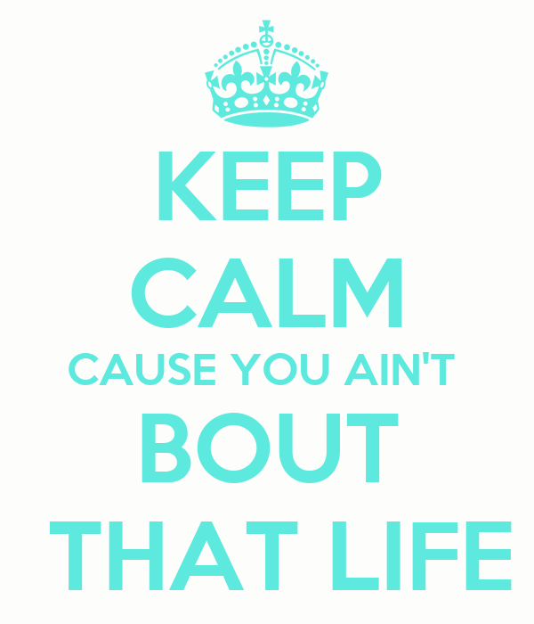 KEEP CALM CAUSE YOU AIN'T BOUT THAT LIFE Poster | Trinity ...