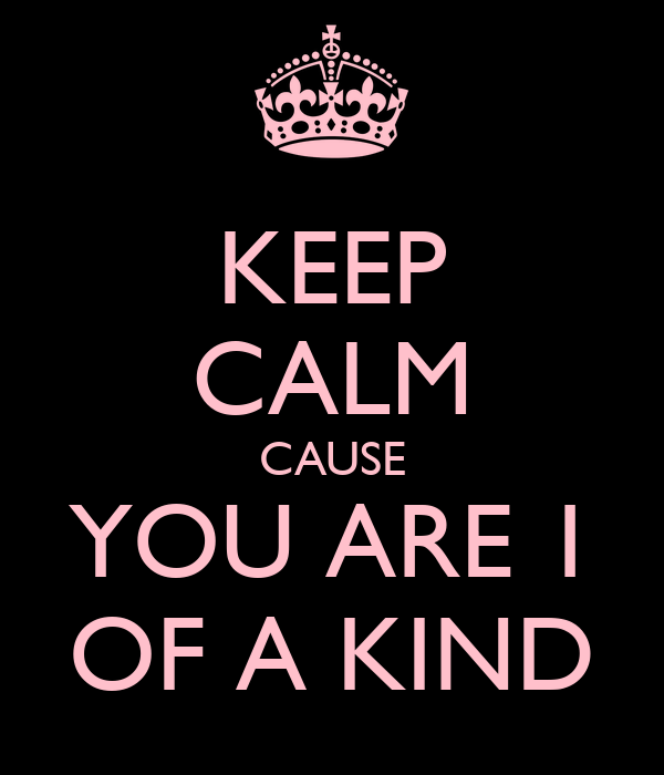 KEEP CALM CAUSE YOU ARE 1 OF A KIND