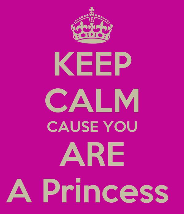 KEEP CALM CAUSE YOU ARE A Princess