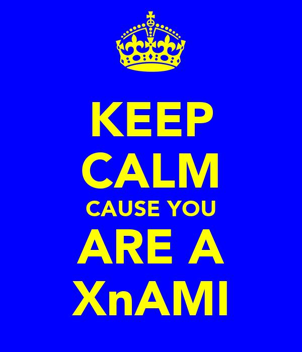 KEEP CALM CAUSE YOU ARE A XnAMI