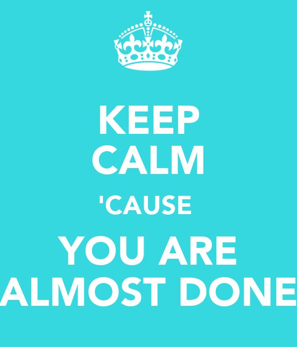 KEEP CALM 'CAUSE  YOU ARE ALMOST DONE