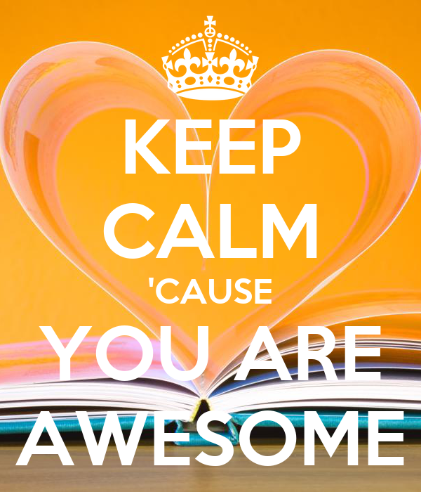 KEEP CALM 'CAUSE YOU ARE AWESOME