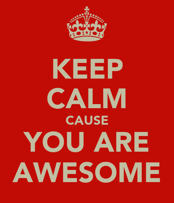 KEEP CALM CAUSE YOU ARE AWESOME