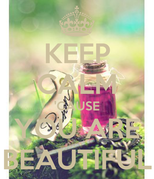 KEEP CALM 'CAUSE YOU ARE BEAUTIFUL