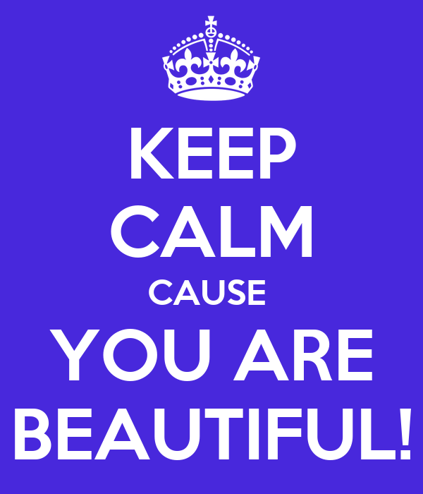KEEP CALM CAUSE  YOU ARE BEAUTIFUL!