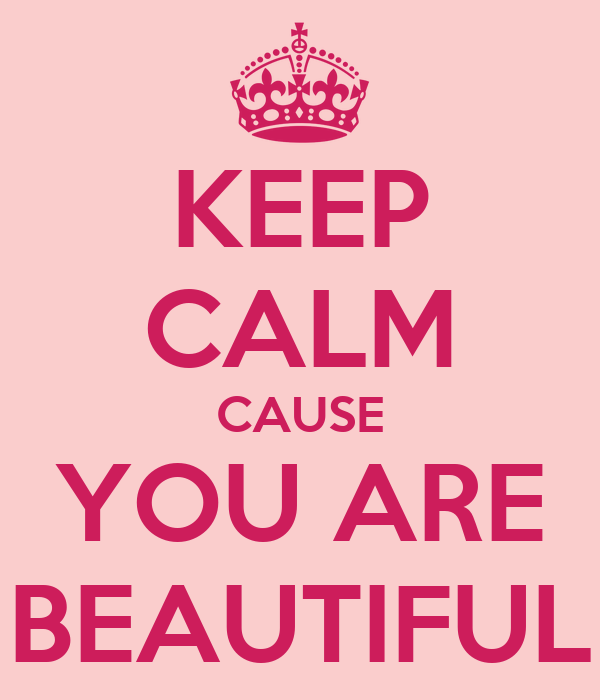 KEEP CALM CAUSE YOU ARE BEAUTIFUL