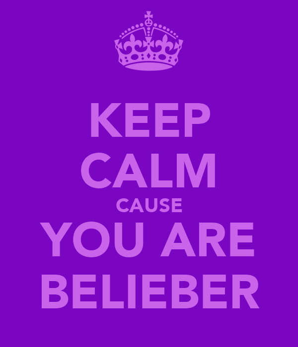KEEP CALM CAUSE YOU ARE BELIEBER