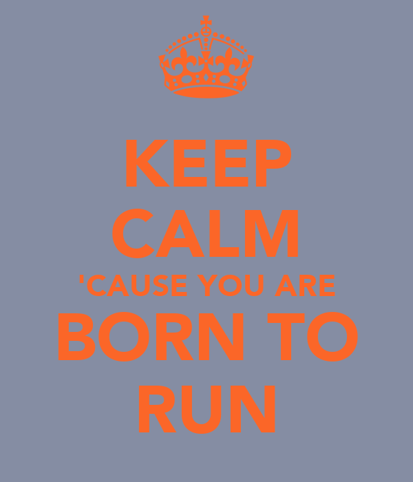 KEEP CALM 'CAUSE YOU ARE BORN TO RUN