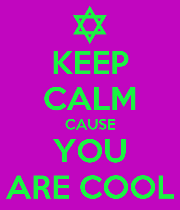 KEEP CALM CAUSE YOU ARE COOL