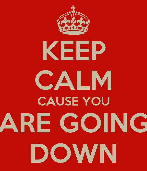 KEEP CALM CAUSE YOU ARE GOING DOWN