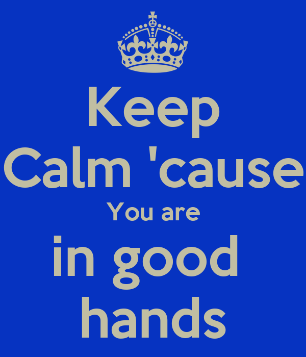 Keep Calm 'cause You are in good  hands
