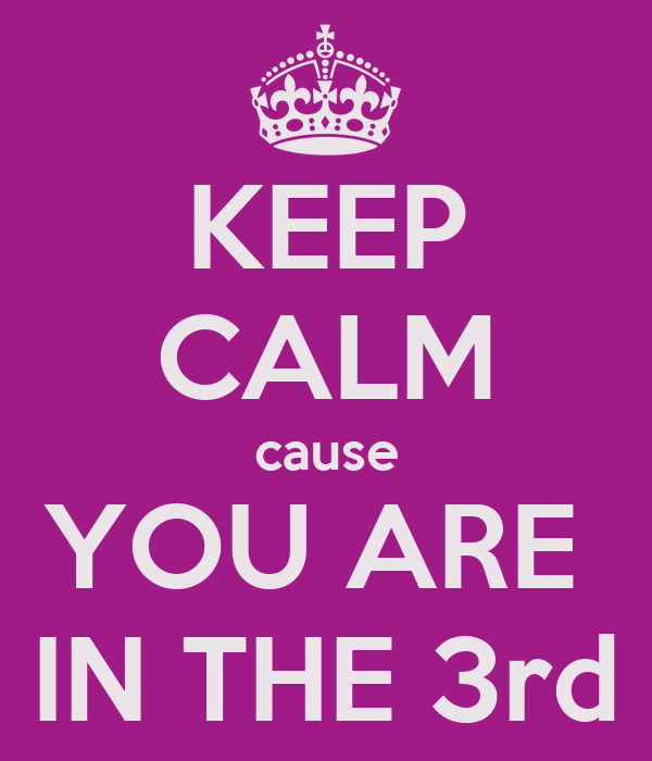 KEEP CALM cause YOU ARE  IN THE 3rd