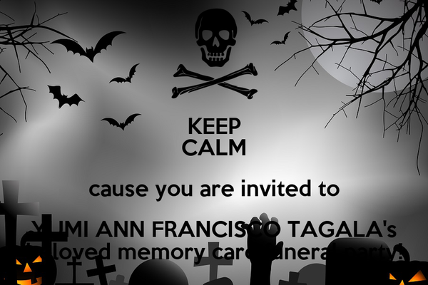 KEEP CALM cause you are invited to YUMI ANN FRANCISCO TAGALA's beloved memory card funeral party!