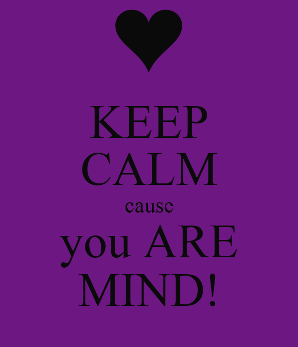 KEEP CALM cause you ARE MIND!