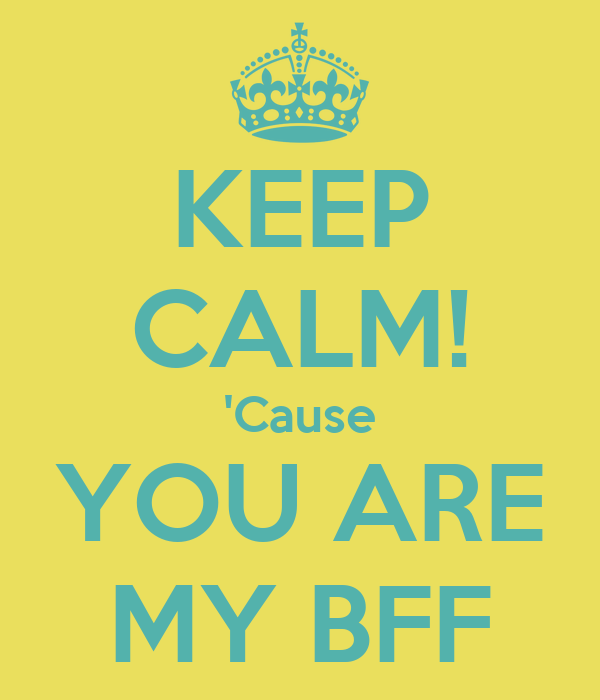 KEEP CALM! 'Cause YOU ARE MY BFF