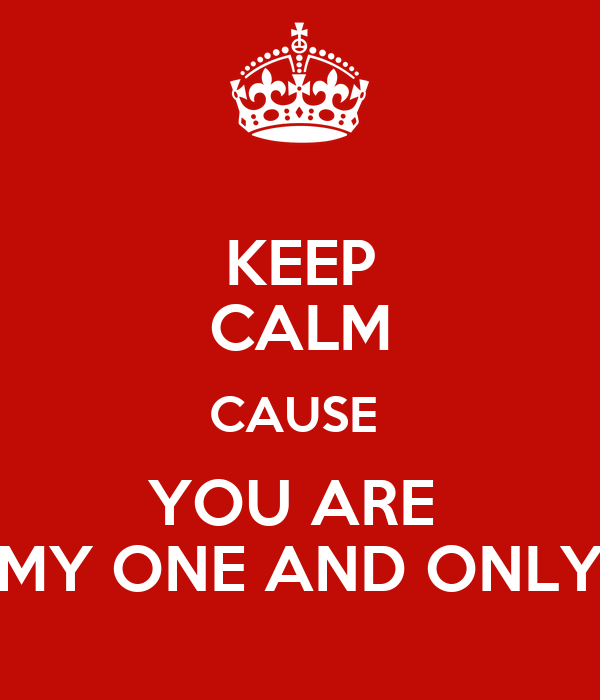 KEEP CALM CAUSE  YOU ARE  MY ONE AND ONLY