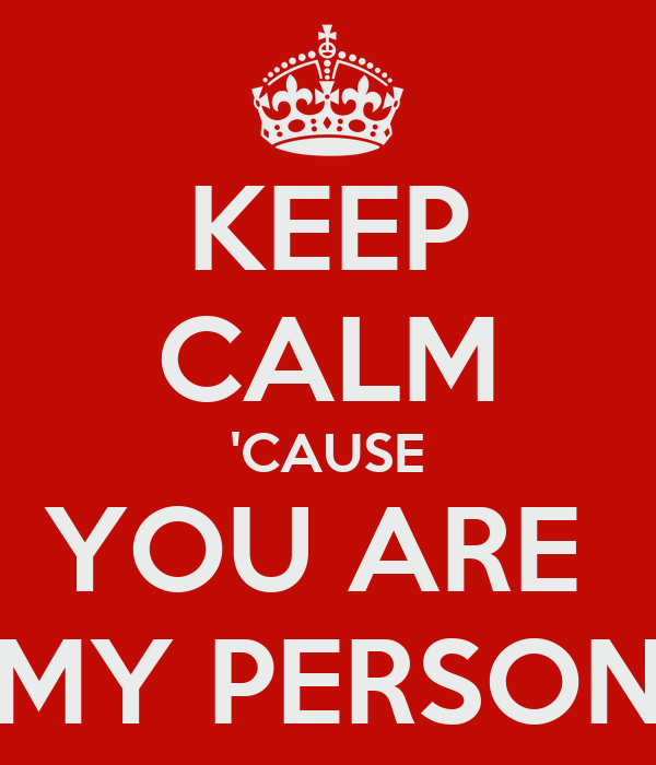 KEEP CALM 'CAUSE YOU ARE  MY PERSON