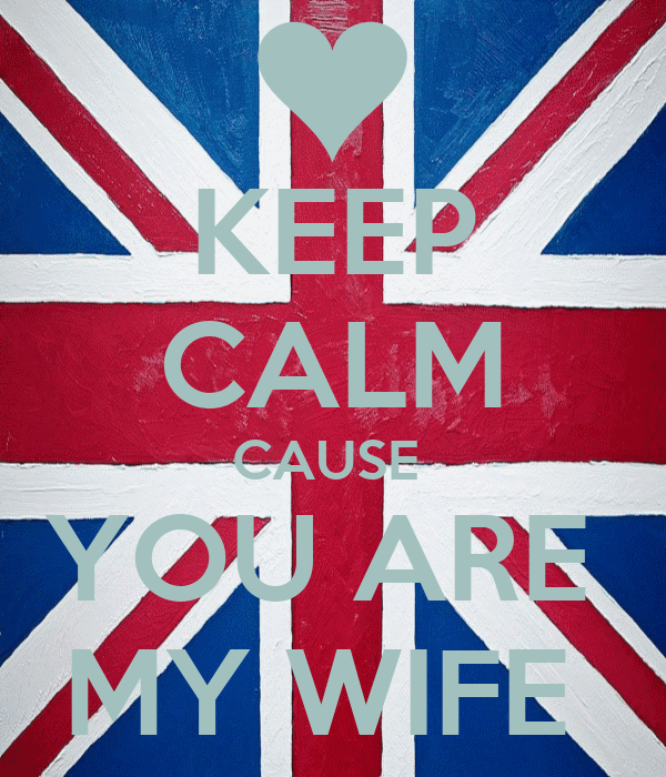 KEEP CALM CAUSE  YOU ARE  MY WIFE