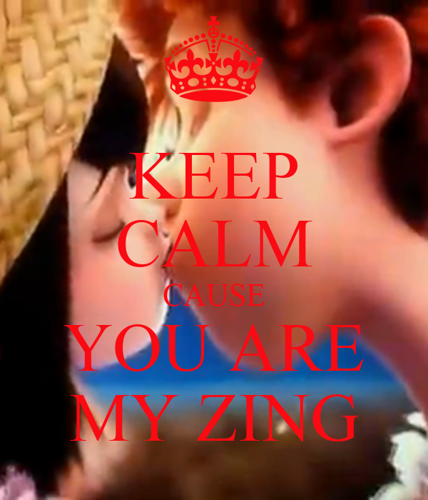KEEP CALM CAUSE YOU ARE MY ZING