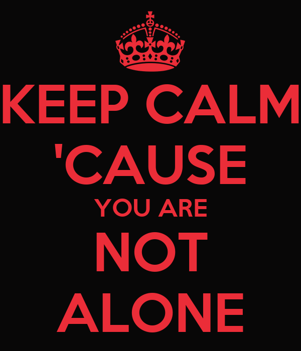 KEEP CALM 'CAUSE YOU ARE NOT ALONE