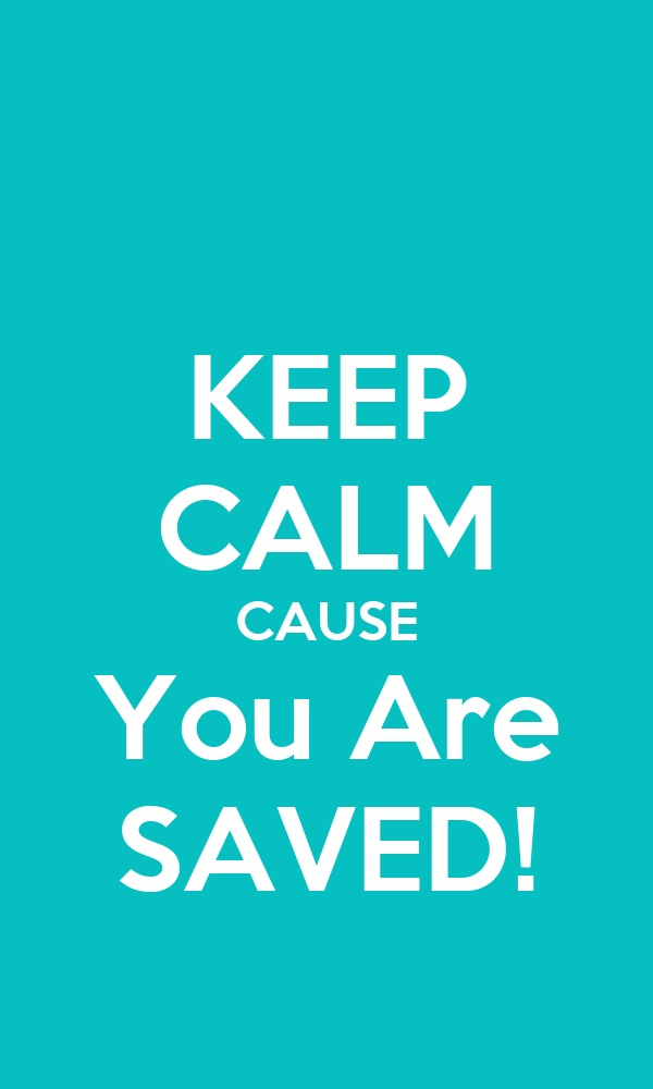 KEEP CALM CAUSE You Are SAVED!