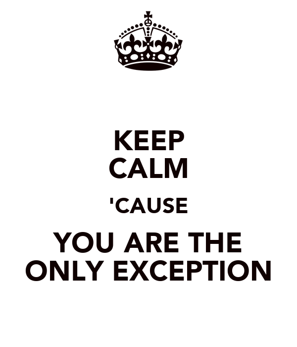 KEEP CALM 'CAUSE YOU ARE THE ONLY EXCEPTION