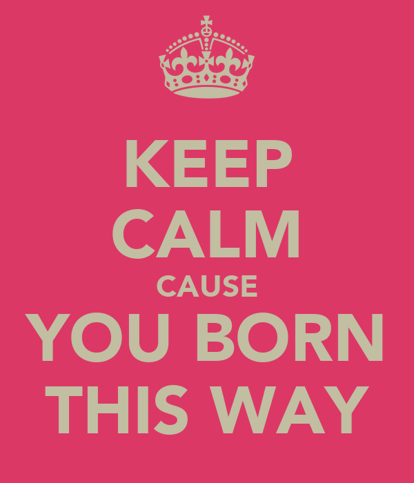 KEEP CALM CAUSE YOU BORN THIS WAY