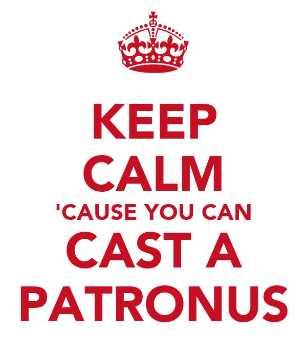 KEEP CALM 'CAUSE YOU CAN CAST A PATRONUS