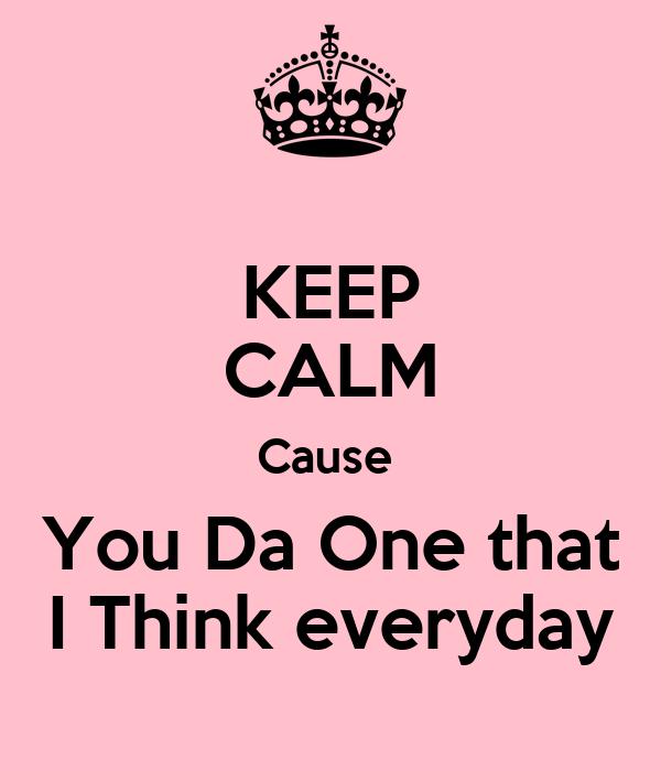 KEEP CALM Cause  You Da One that I Think everyday