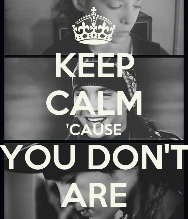 KEEP CALM 'CAUSE YOU DON'T ARE