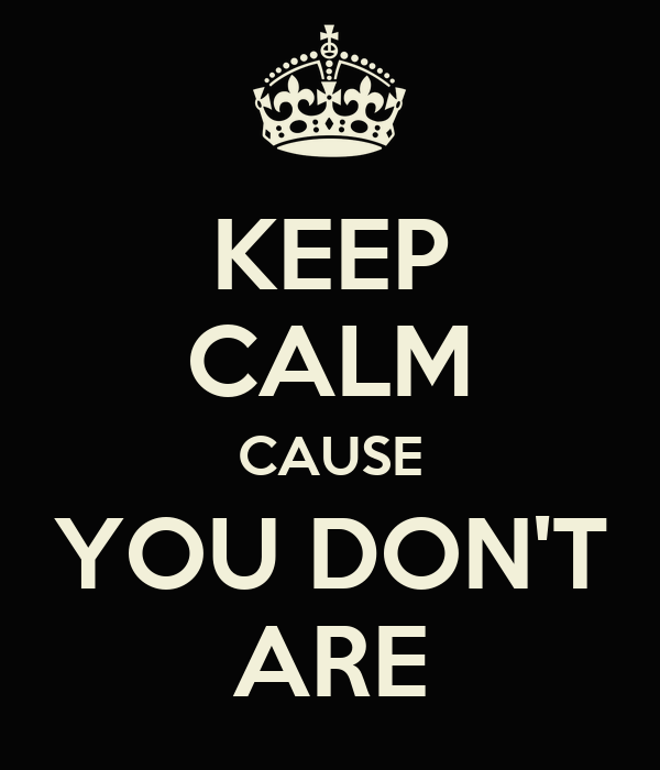 KEEP CALM CAUSE YOU DON'T ARE