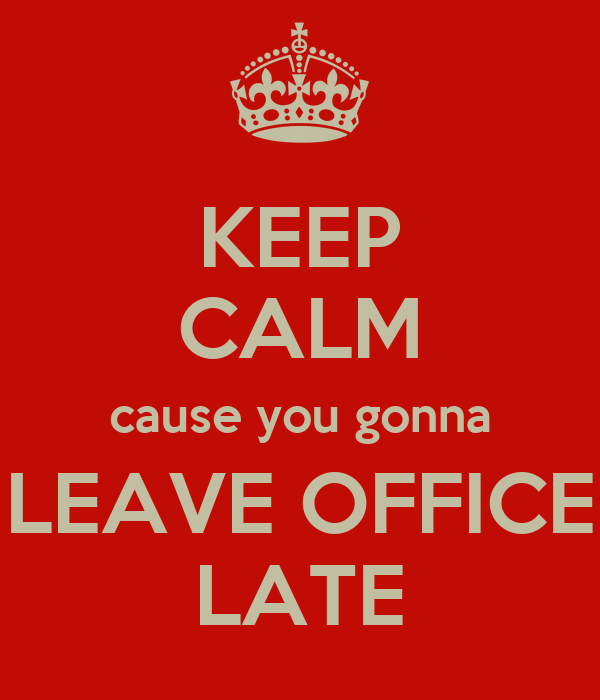 KEEP CALM cause you gonna LEAVE OFFICE LATE