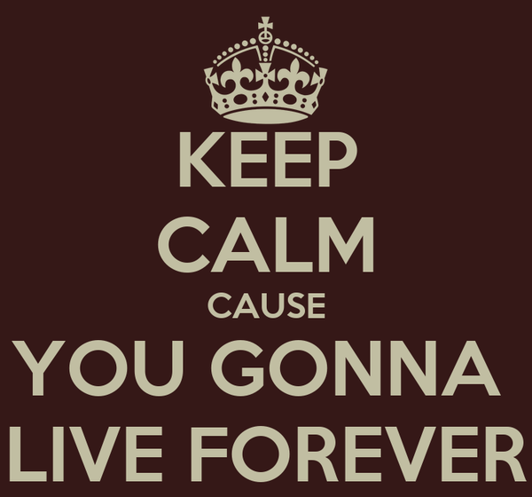 KEEP CALM CAUSE YOU GONNA  LIVE FOREVER