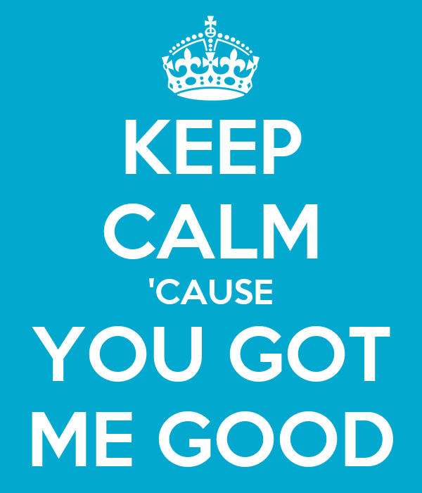 KEEP CALM 'CAUSE YOU GOT ME GOOD