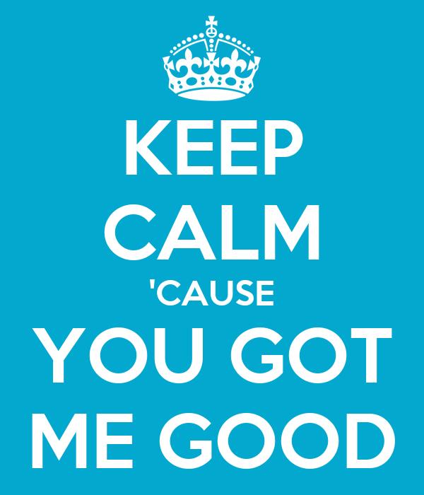 KEEP CALM 'CAUSE YOU GOT ME GOOD