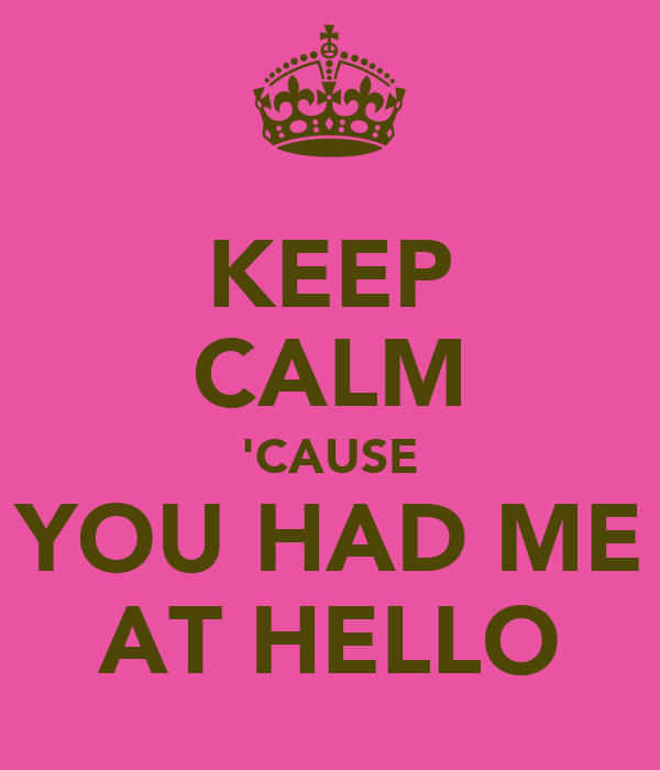 KEEP CALM 'CAUSE YOU HAD ME AT HELLO