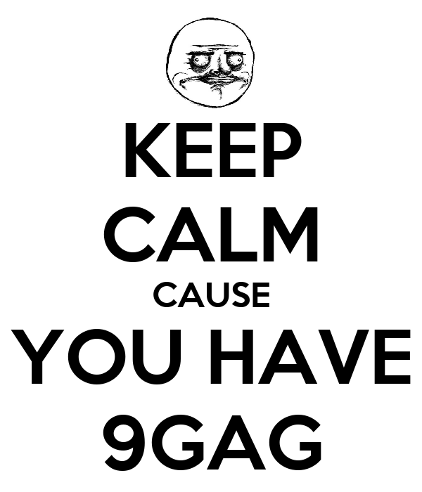 KEEP CALM CAUSE YOU HAVE 9GAG