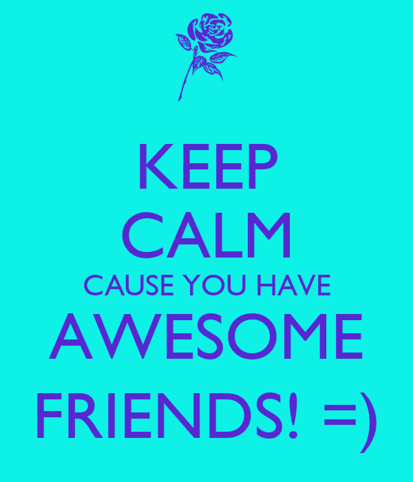 KEEP CALM CAUSE YOU HAVE AWESOME FRIENDS! =)