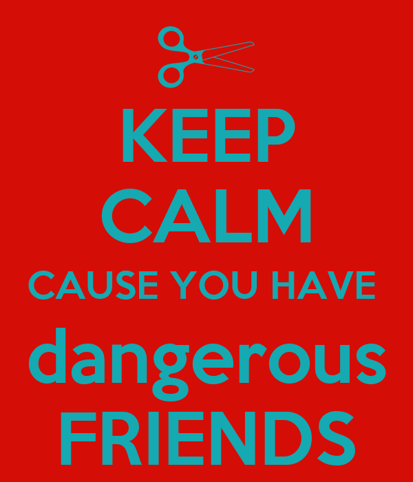 KEEP CALM CAUSE YOU HAVE  dangerous FRIENDS