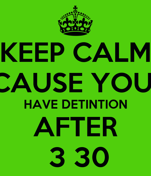 KEEP CALM CAUSE YOU  HAVE DETINTION AFTER  3 30